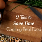 9 Tips to Save Time Cooking Real Food